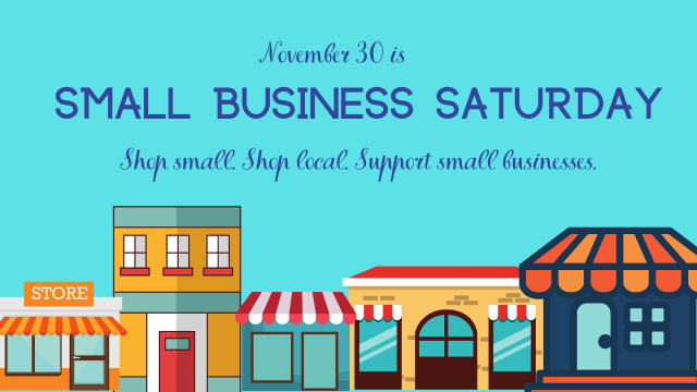 November 30 is Small Business Saturday. Shop small. Shop local. Support small businesses.