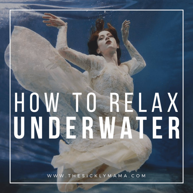 how to relax underwater sickly mama real mermaid blog