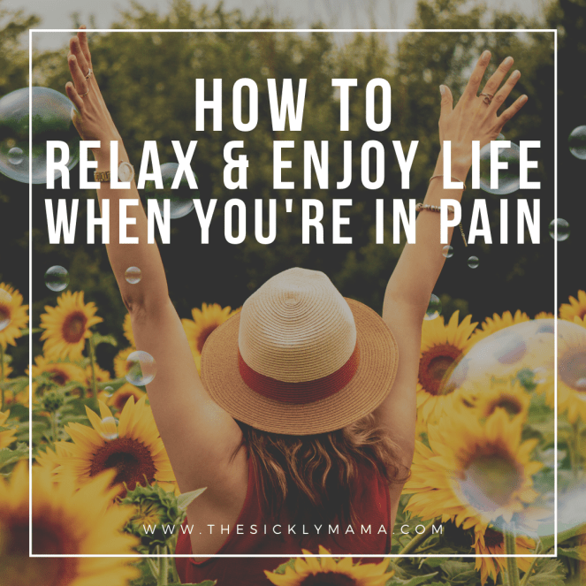 how to relax and enjoy life when you're in pain the sickly mama blog chronic pain illness