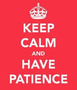 keep calm and have patience