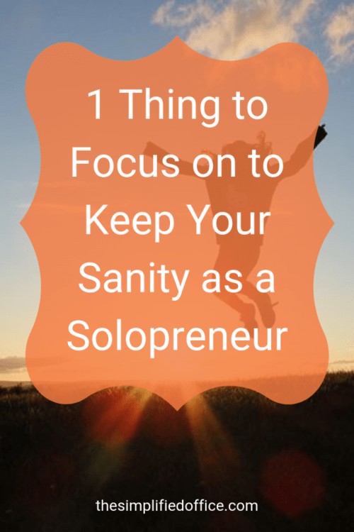 1 Thing to Focus on to Keep Your Sanity as a Solopreneur | thesimplifiedoffice.com #solopreneur #workfromhome #businessefficiency #process