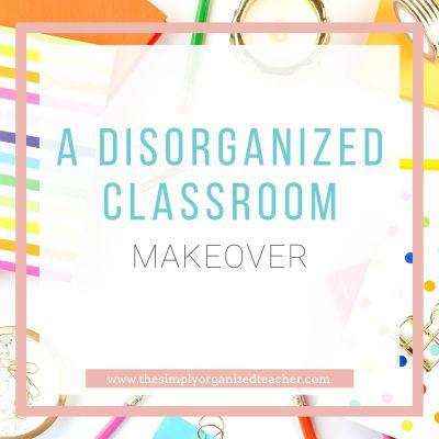 A Disorganized Classroom Makeover
