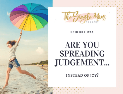 The Single Mom Podcast: Episode #26 - Are You Spreading Judgement Instead of Joy?