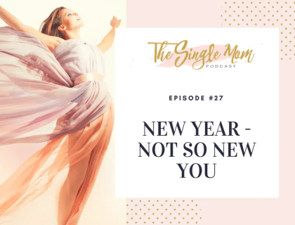 The Single Mom Podcast: Episode #27 - New Year, Not So New You