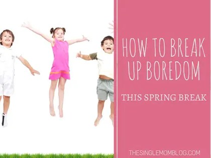 How to break up boredom this spring break - The Single Mom Blog