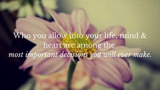 Who you allow into your life, mind and heart are among the most important decisions you will ever make.