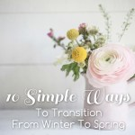 10 Simple Ways To Transition From Winter To Spring