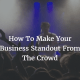 How To Make Your Business Standout From The Crowd