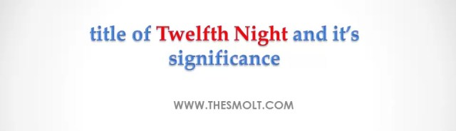 Comment on the double title of Twelfth Night and its significance