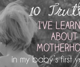 Ten Truths I've Learned About Motherhood in My Baby's First Year