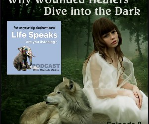 Life Speaks 008: Why Wounded Healers Dive into the Dark