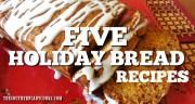 FIVE HOLIDAY BREAD RECIPES