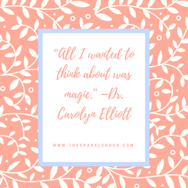 """All I wanted to think about was magic."" –Dr. Carolyn Elliott"