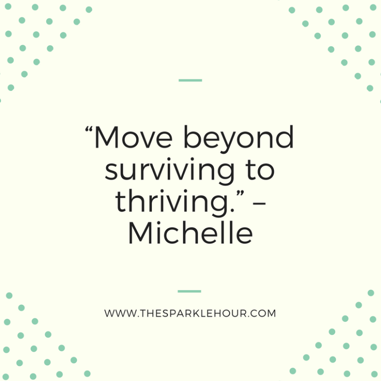 """""""Move beyond surviving to thriving."""" –Michelle"""