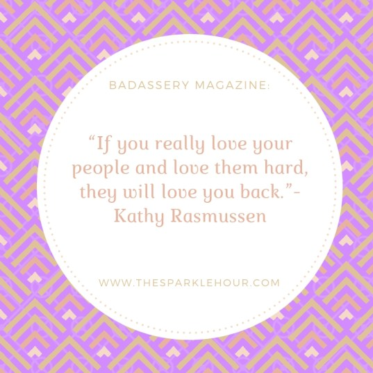 "If you really love your people and love them hard, they will love you back.""-Kathy Rasmussen"
