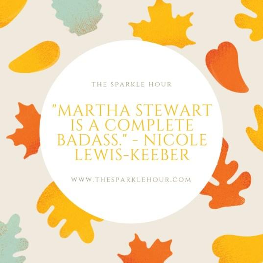 _Martha Stewart is a complete badass._ - Nicole Lewis-Keeber