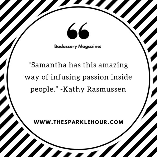 """Samantha has this amazing way of infusing passion inside people."""" -Kathy Rasmussen(1)"""