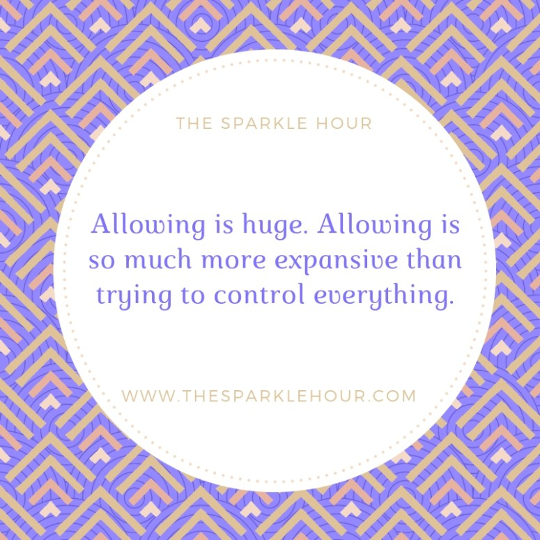 Allowing is huge. Allowing is so much more expansive than trying to control everything.