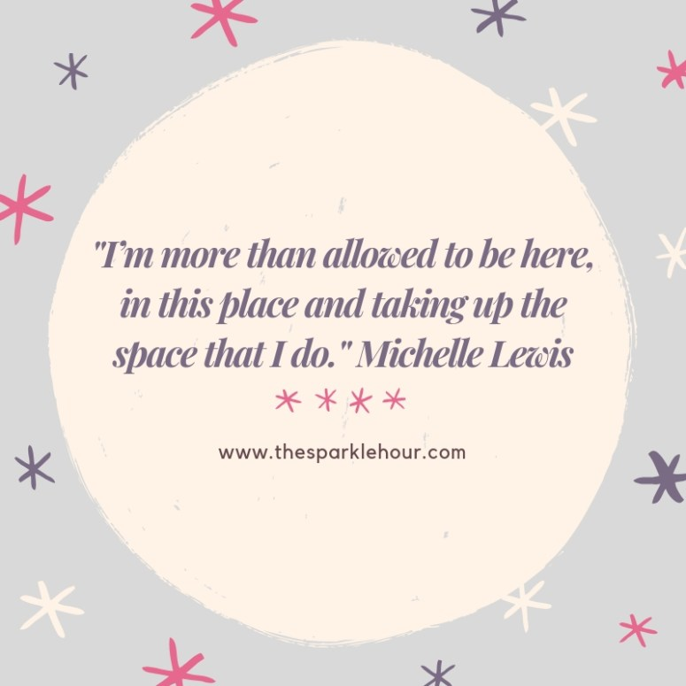 _I'm more than allowed to be here, in this place and taking up the space that I do._ Michelle Lewis