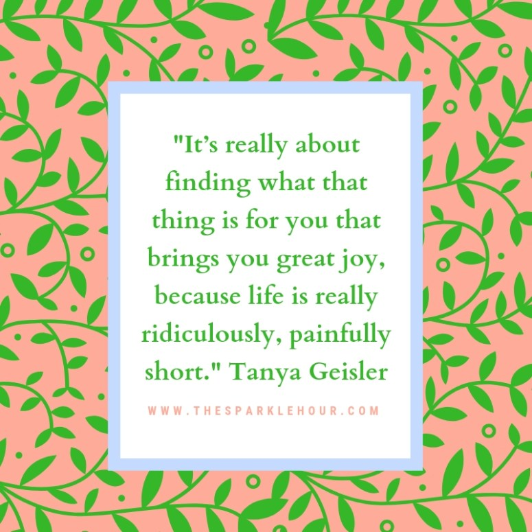 _It's really about finding what that thing is for you that brings you great joy, because life is really ridiculously, painfully short._ Tanya Geisler