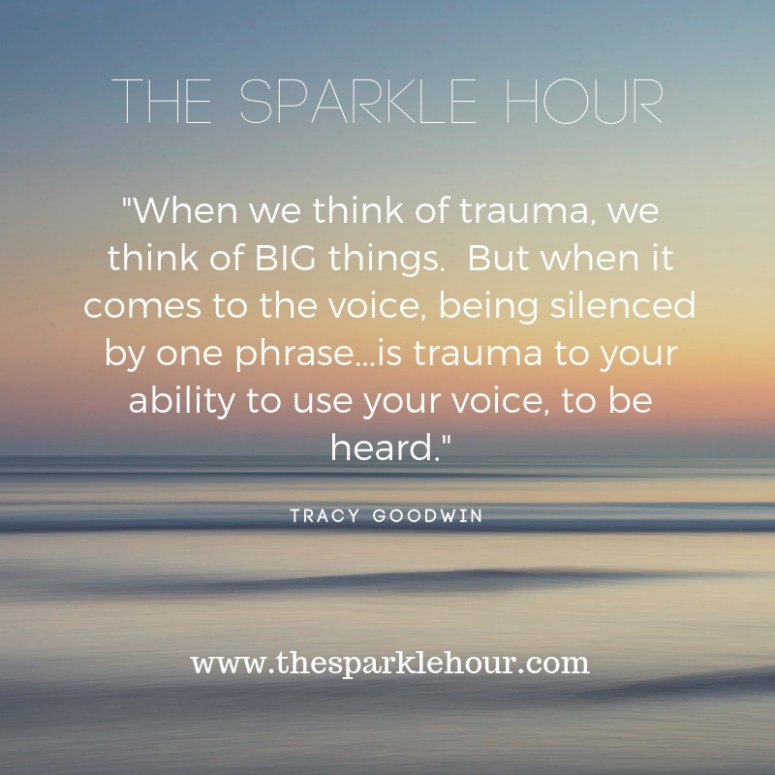 When we think of trauma, we think of BIG things. But when it comes to the voice, being silenced by one phrase...is trauma to your ability to use your voice, to be heard.