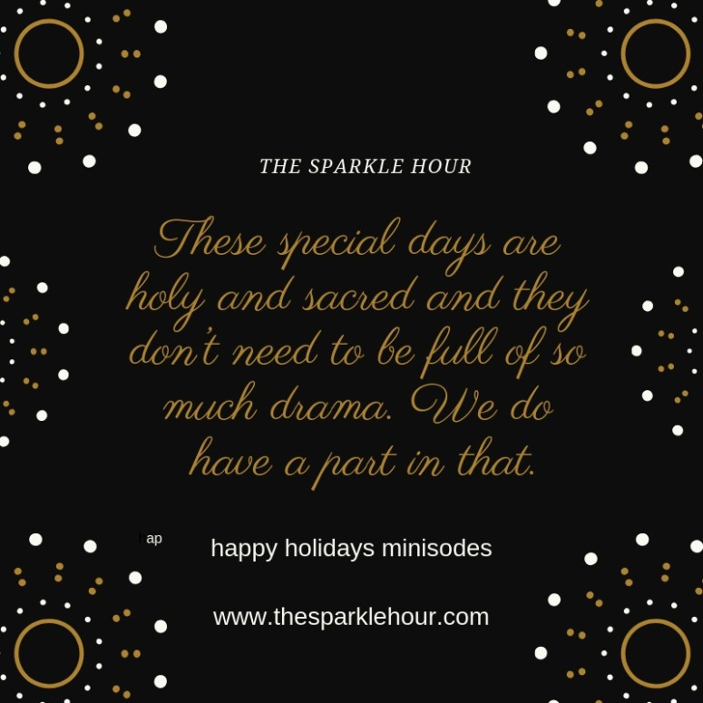These special days are holy and sacred and they don't need to be full of so much drama. We do have a part in that.