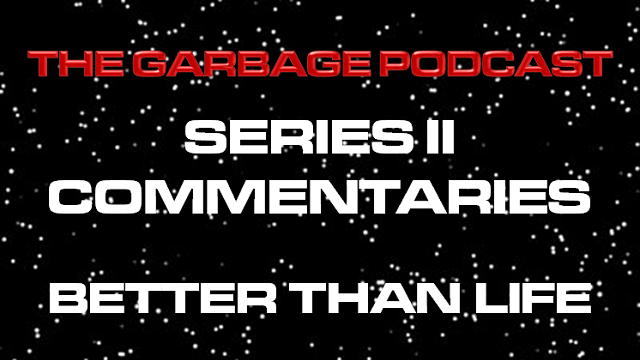 The Garbage Podcast Series II Commentary Better Than Life