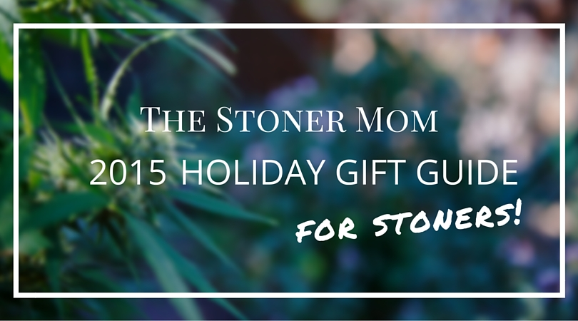 Gifts for Stoners: The Stoner Mom Holiday Gift Guide!