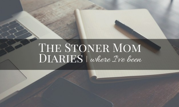 The Stoner Mom Diaries | Where I've Been