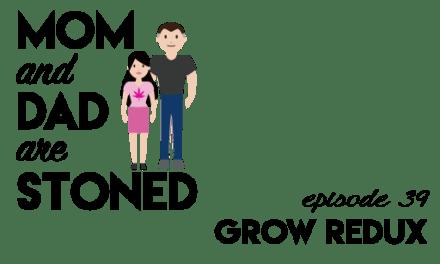 MADAS 39 | Grow Redux | Mom & Dad are Stoned Podcast
