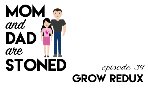 MADAS 39 | Grow Redux | Mom & Dad are Stoned Podcast