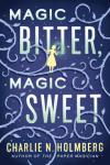 Magic Bitter, Magic Sweet by Charlie N. Holmberg