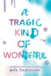 Tragic Kind of Wonderful by Eric Lindstrom