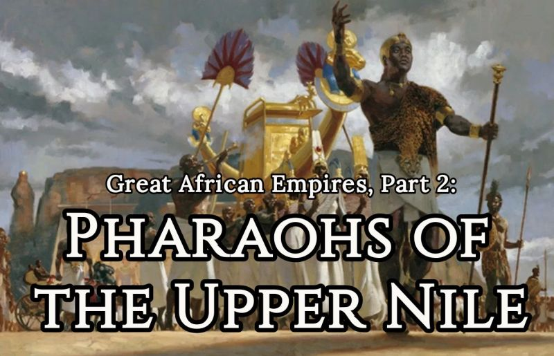 Great African Empires, Part 2: Pharaohs of the Upper Nile