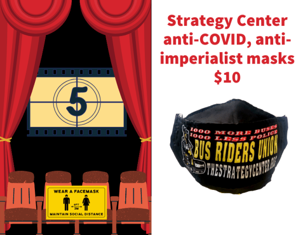 Strategy Center anti-COVID, anti-imperialist masks $10 We want 1,000 more buses, 1,000 less police Watch films in the Strategy and Soul Theater with safe social distancing and top of the line ventilation.