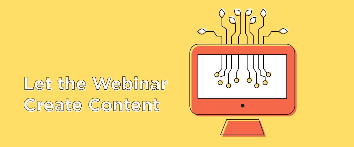 Let the Webinar Create Content