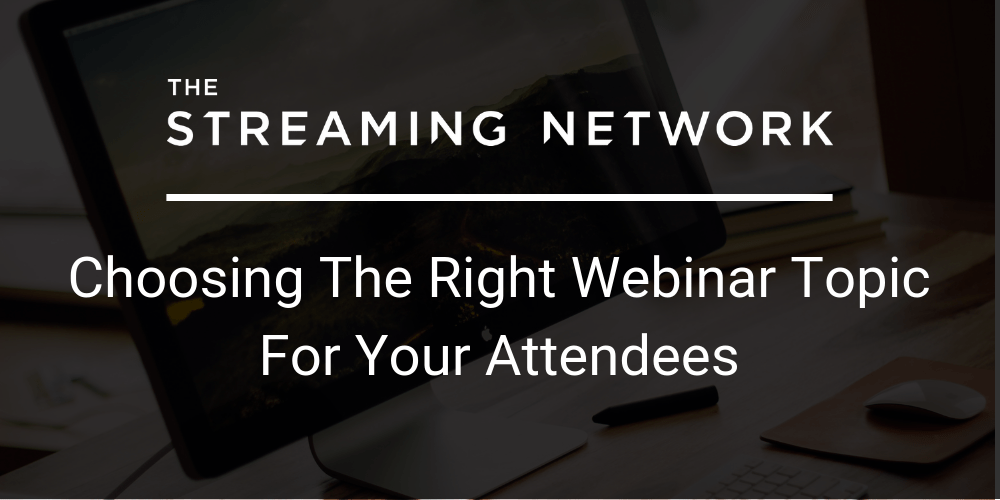 Choosing The Right Webinar Topic For Your Attendees