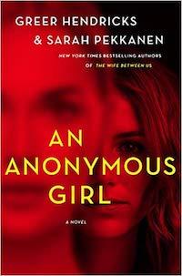 An Anonymous Girl, by Greer Hendricks and Sarah Pekkanen.