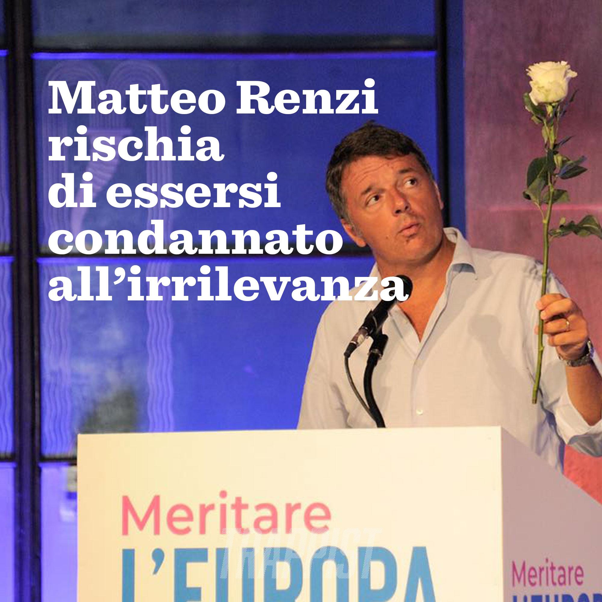 101: Matteo Renzi rischia di essersi condannato all'irrilevanza