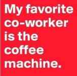 My favorite co-worker is the coffee machine.