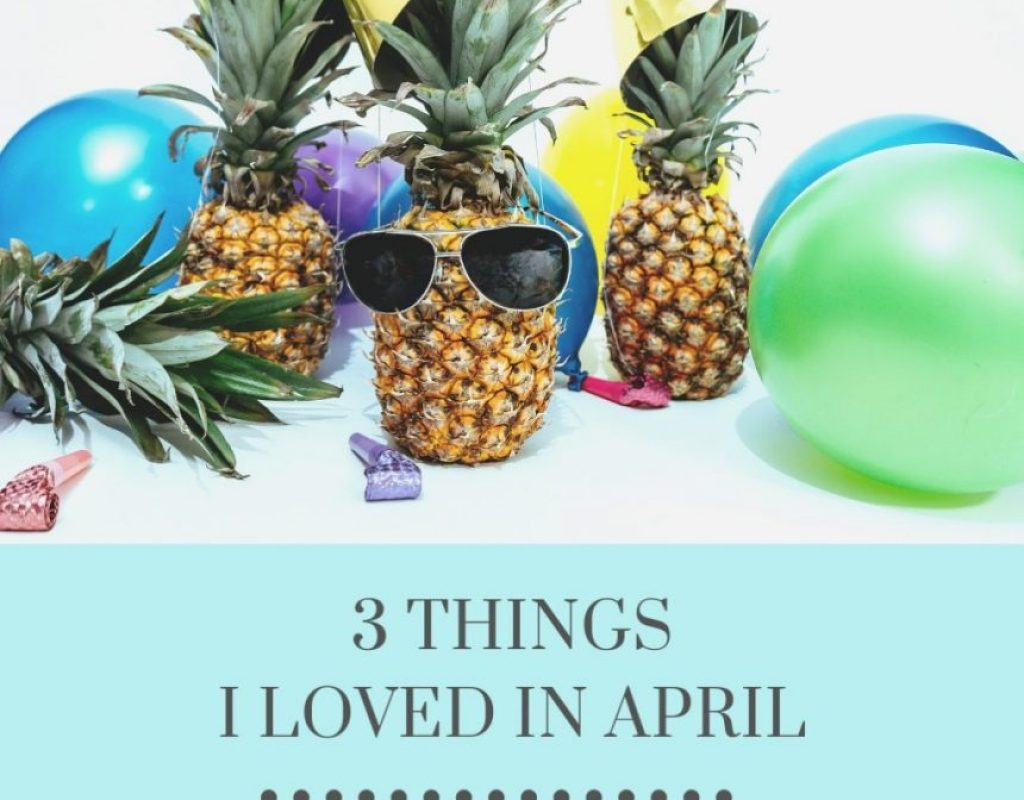 Three Things I loved in April