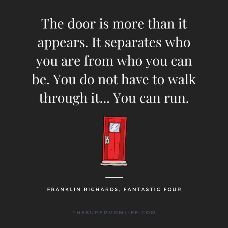 The door is more than it appears. It separates who you are from who you can be. You do not have to walk through it... You can run.