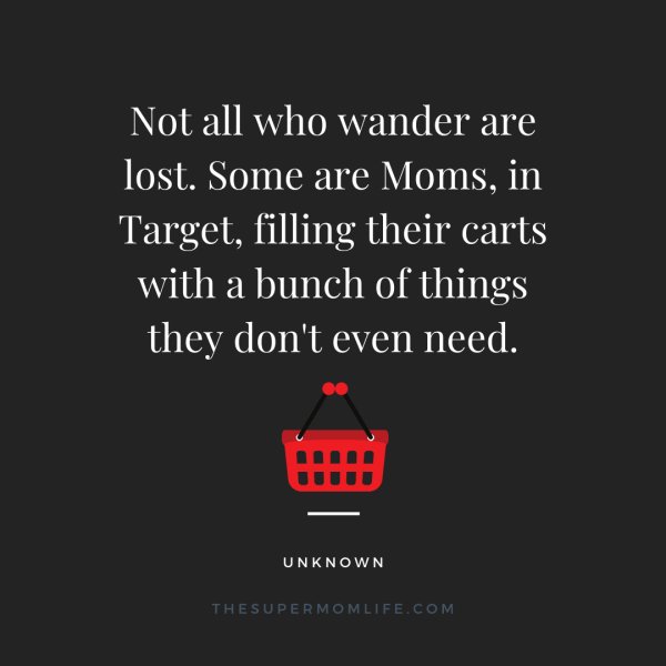 Not all who wander are lost. Some are Moms, in Target, filling their carts with a bunch of things they didn't even need.
