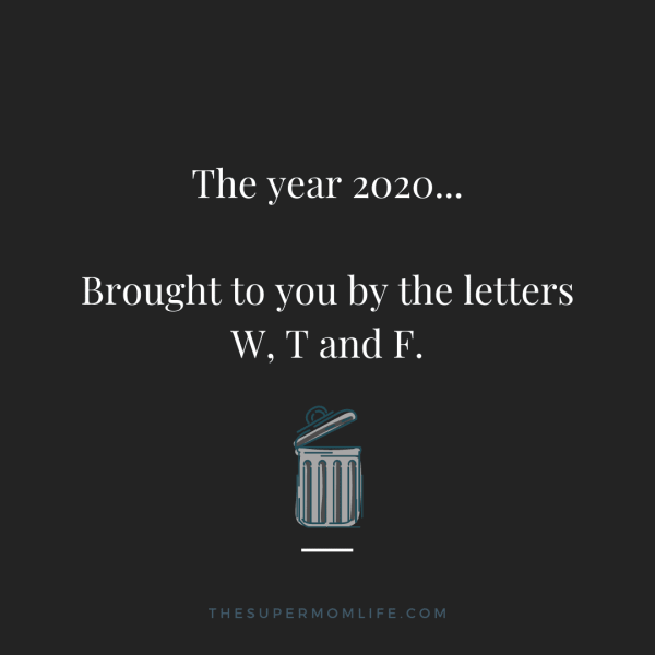 The year 2020... Brought to you by the letters W, T and F.