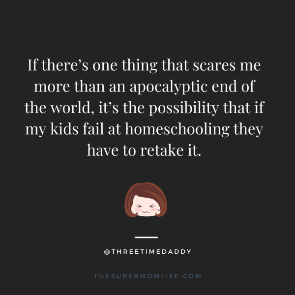If there's one thing that scares me more than an apocalyptic end of the world, it's the possibility that if my kids fail at homeschooling they have to retake it.