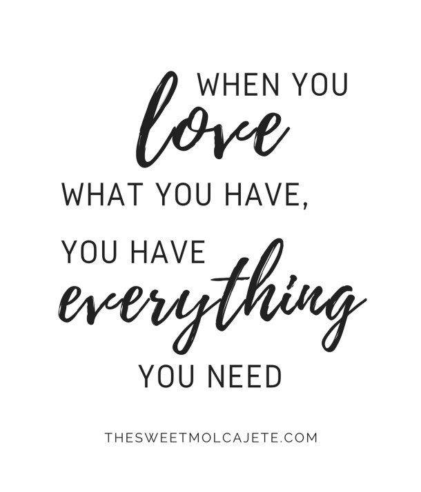 "Quote: ""When you love what you have, you have everything you need"""