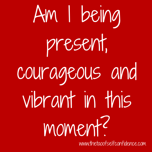 Am I being present, courageous and vibrant in this moment?