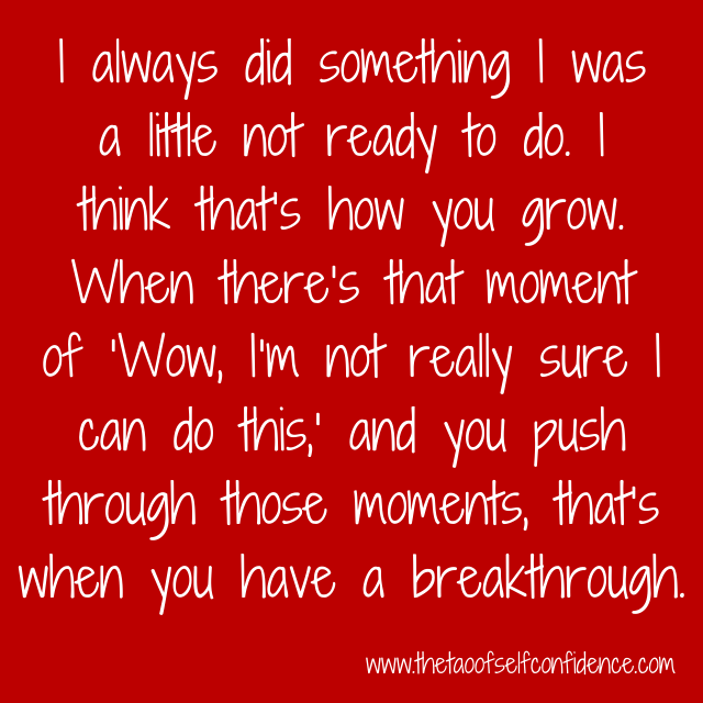 I always did something I was a little not ready to do. I think that's how you grow. When there's that moment of 'Wow, I'm not really sure I can do this,' and you push through those moments, that's when you have a breakthrough.