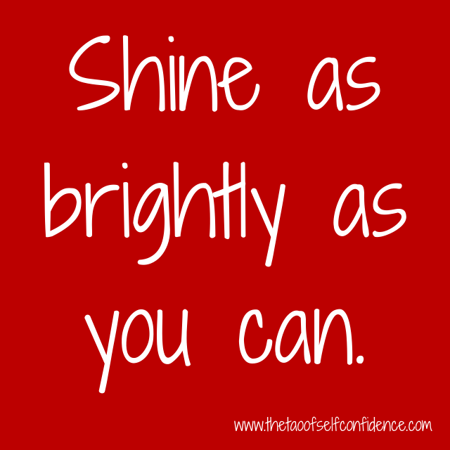 Shine as brightly as you can.