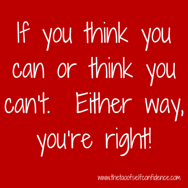 If you think you can or think you can't.  Either way, you're right!